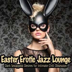 Easter Erotic Jazz Lounge: Dark Sexappeal Desires for Intimate Chill Obsession (2016)